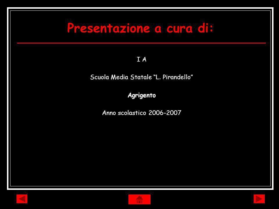 Presentazione a cura di: I A Scuola Media Statale L. Pirandello Agrigento Anno scolastico 2006-2007