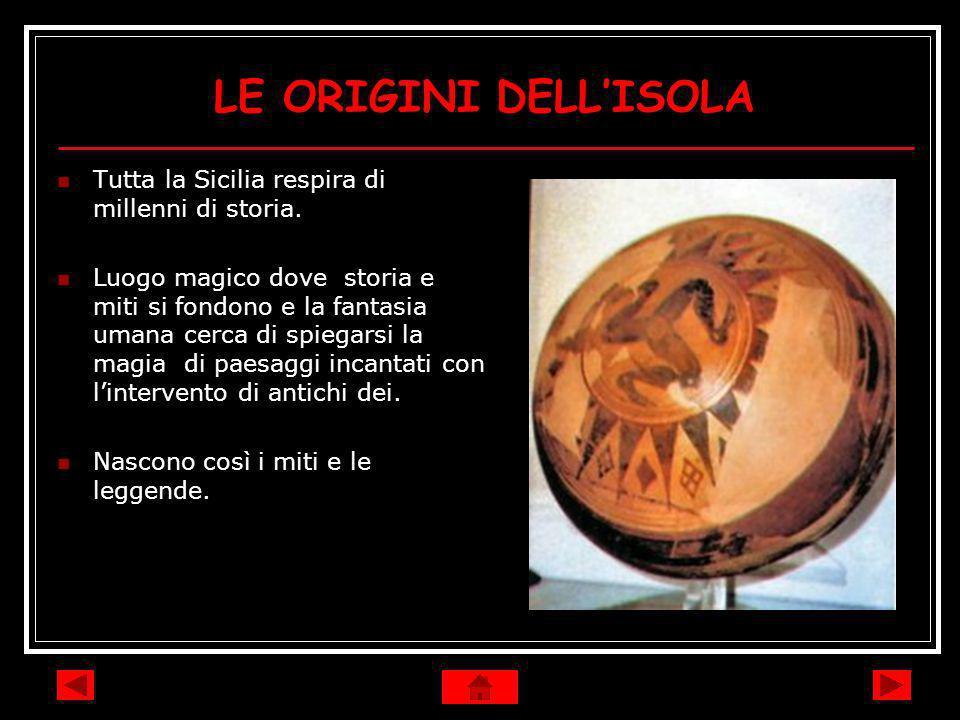 LE ORIGINI DELLISOLA Tutta la Sicilia respira di millenni di storia. Luogo magico dove storia e miti si fondono e la fantasia umana cerca di spiegarsi