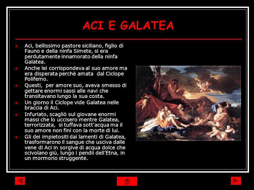 ACI E GALATEA Aci, bellissimo pastore siciliano, figlio di Fauno e della ninfa Simete, si era perdutamente innamorato della ninfa Galatea. Anche lei c