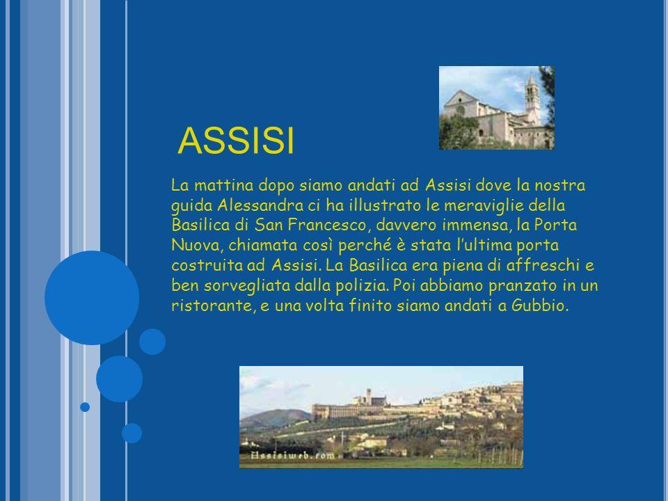 La mattina dopo siamo andati ad Assisi dove la nostra guida Alessandra ci ha illustrato le meraviglie della Basilica di San Francesco, davvero immensa, la Porta Nuova, chiamata così perché è stata lultima porta costruita ad Assisi.