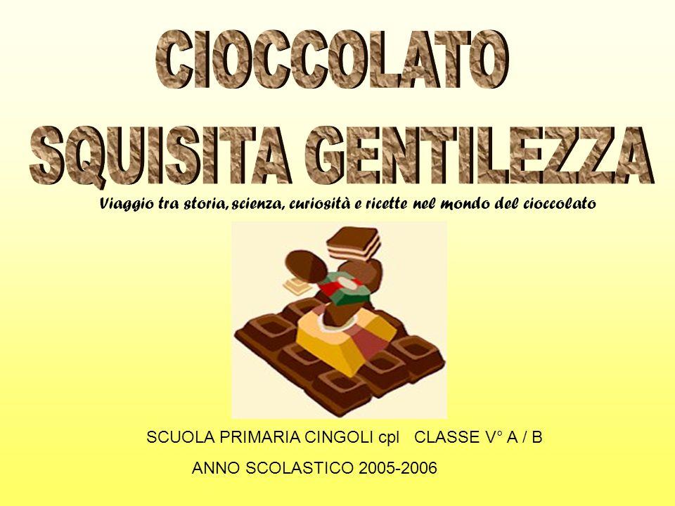 SCUOLA PRIMARIA CINGOLI cpl CLASSE V° A / B ANNO SCOLASTICO 2005-2006 Viaggio tra storia, scienza, curiosità e ricette nel mondo del cioccolato