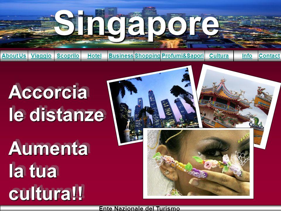 Singapore About UsViaggioScopriloHotelBusinessShoppingInfoProfumi&SaporiCulturaContact Ente Nazionale del Turismo Accorcia le distanze Aumenta la tua
