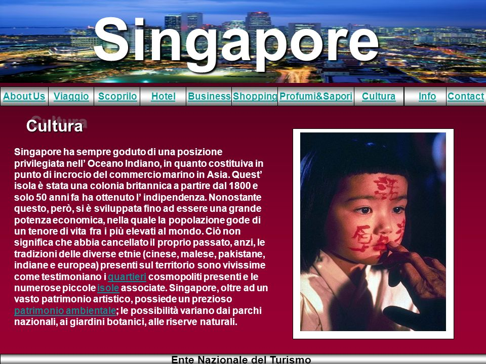 Singapore About UsViaggioScopriloHotelBusinessShoppingInfoProfumi&SaporiCulturaContact Ente Nazionale del Turismo CulturaCultura Singapore ha sempre g
