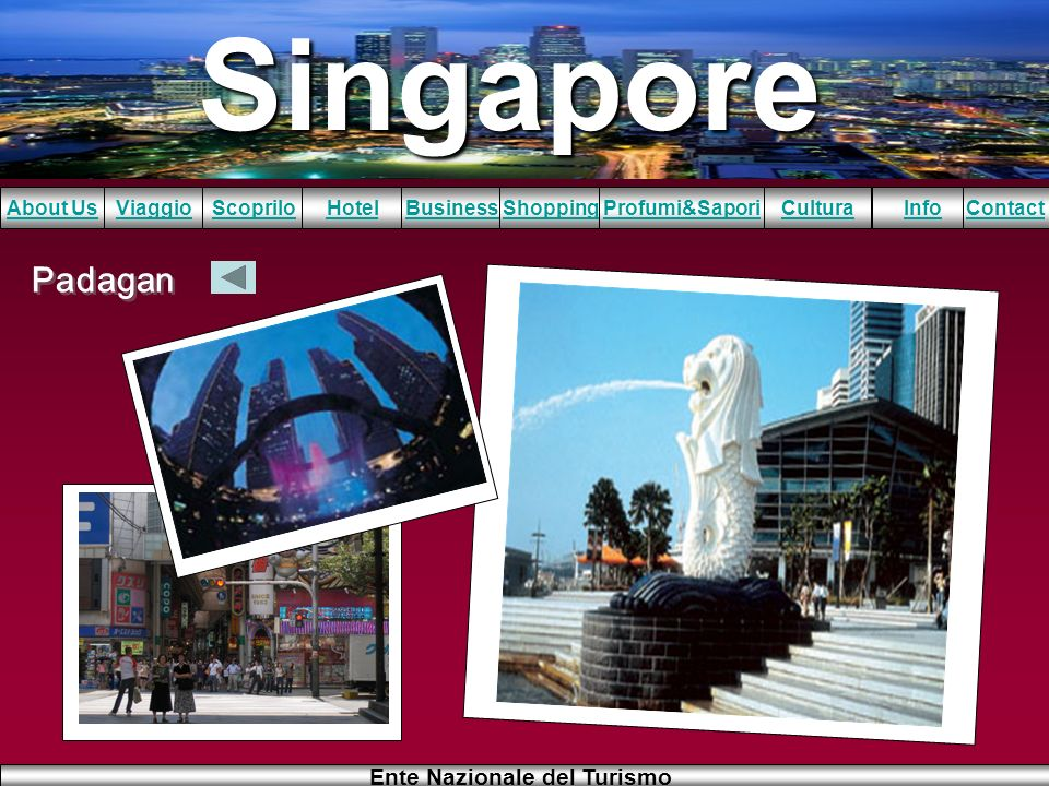 Singapore About UsViaggioScopriloHotelBusinessShoppingInfoProfumi&SaporiCulturaContact Ente Nazionale del Turismo Padagan