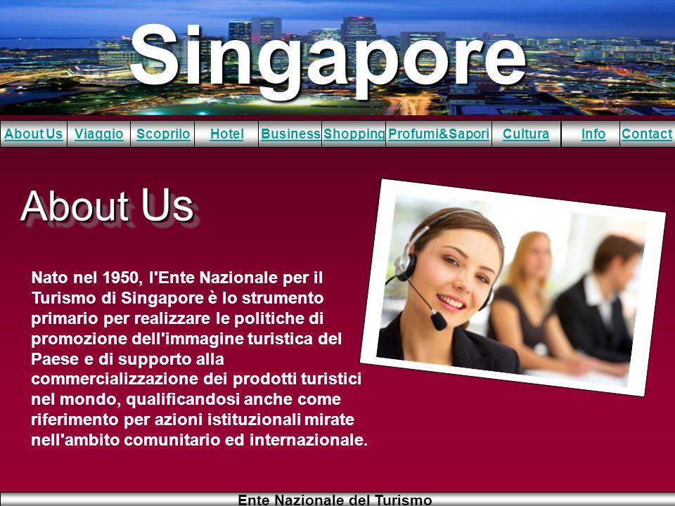 Singapore About UsViaggioScopriloHotelBusinessShoppingInfoProfumi&SaporiCulturaContact Ente Nazionale del Turismo About Us Nato nel 1950, l'Ente Nazio