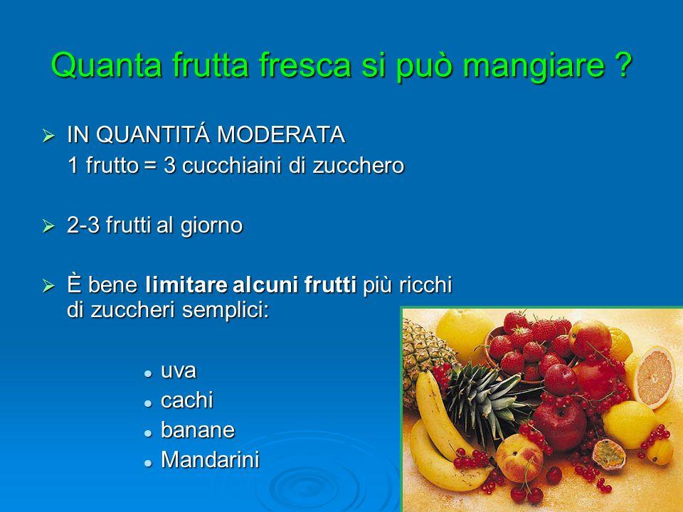 IN QUANTITÁ MODERATA IN QUANTITÁ MODERATA 1 frutto = 3 cucchiaini di zucchero 2-3 frutti al giorno 2-3 frutti al giorno È bene limitare alcuni frutti più ricchi di zuccheri semplici: È bene limitare alcuni frutti più ricchi di zuccheri semplici: uva uva cachi cachi banane banane Mandarini Mandarini Quanta frutta fresca si può mangiare ?
