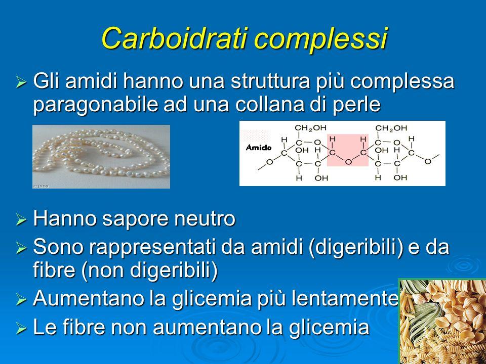 Gli amidi hanno una struttura più complessa paragonabile ad una collana di perle Gli amidi hanno una struttura più complessa paragonabile ad una collana di perle Hanno sapore neutro Hanno sapore neutro Sono rappresentati da amidi (digeribili) e da fibre (non digeribili) Sono rappresentati da amidi (digeribili) e da fibre (non digeribili) Aumentano la glicemia più lentamente Aumentano la glicemia più lentamente Le fibre non aumentano la glicemia Le fibre non aumentano la glicemia Carboidrati complessi