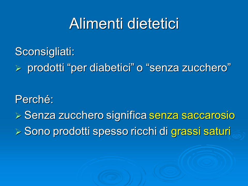 Alimenti dietetici Sconsigliati: prodotti per diabetici o senza zucchero prodotti per diabetici o senza zuccheroPerché: Senza zucchero significa senza saccarosio Senza zucchero significa senza saccarosio Sono prodotti spesso ricchi di grassi saturi Sono prodotti spesso ricchi di grassi saturi