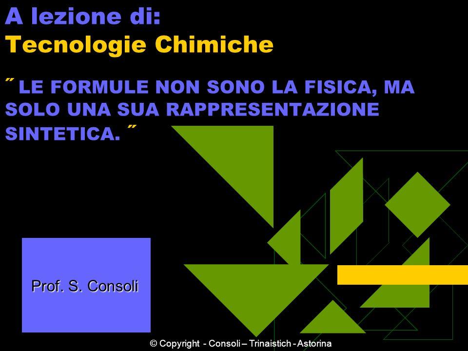 A lezione di: Tecnologie Chimiche ˝ LE FORMULE NON SONO LA FISICA, MA SOLO UNA SUA RAPPRESENTAZIONE SINTETICA. ˝ Prof. S. Consoli Prof. S. Consoli © C
