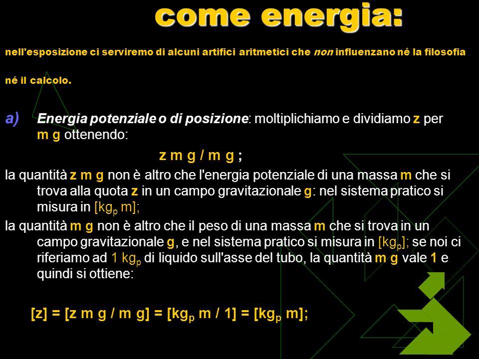 Fasi successive: b) Energia di pressione: usando le definizioni elementari di pressione e di peso specifico (F forza; A area; P peso; V volume; h altezza), si ottiene: [p / y] = [(F / A) / (P / V)] = [(F / A) / (P / A h)] = [F h / P]; ricordando che F h è il lavoro compiuto da una forza F per effetto di uno spostamento h e che P vale 1 kg p, possiamo scrivere: [p / y] = [(kg p m) / 1] = [kg p m];