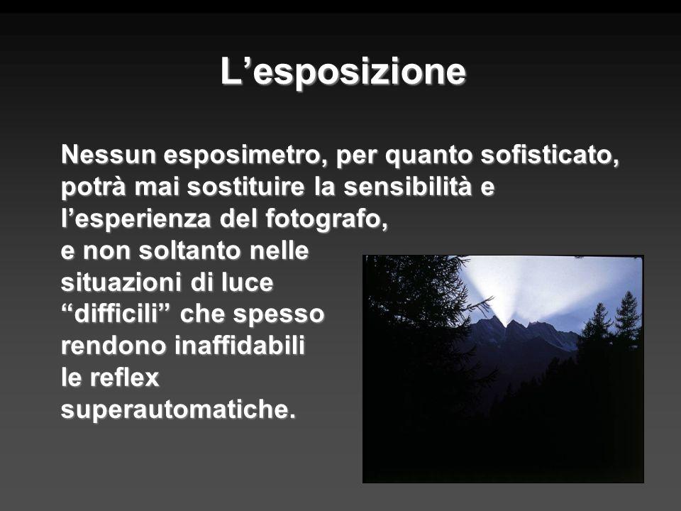 Lesposizione Nessun esposimetro, per quanto sofisticato, potrà mai sostituire la sensibilità e lesperienza del fotografo, e non soltanto nelle situazi