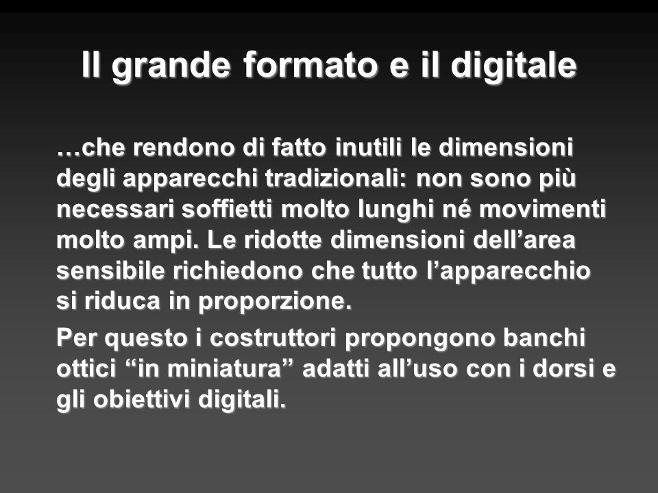 Il grande formato e il digitale …che rendono di fatto inutili le dimensioni degli apparecchi tradizionali: non sono più necessari soffietti molto lung