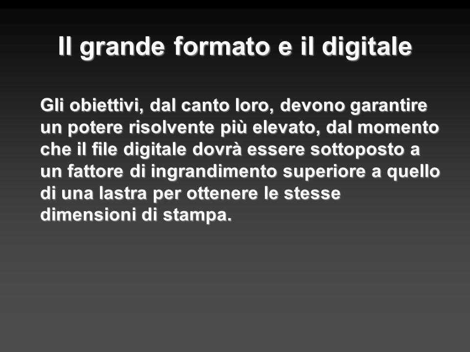 Il grande formato e il digitale Gli obiettivi, dal canto loro, devono garantire un potere risolvente più elevato, dal momento che il file digitale dov