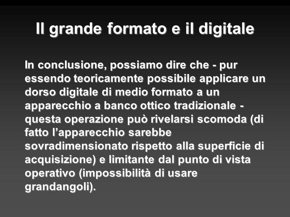 Il grande formato e il digitale In conclusione, possiamo dire che - pur essendo teoricamente possibile applicare un dorso digitale di medio formato a