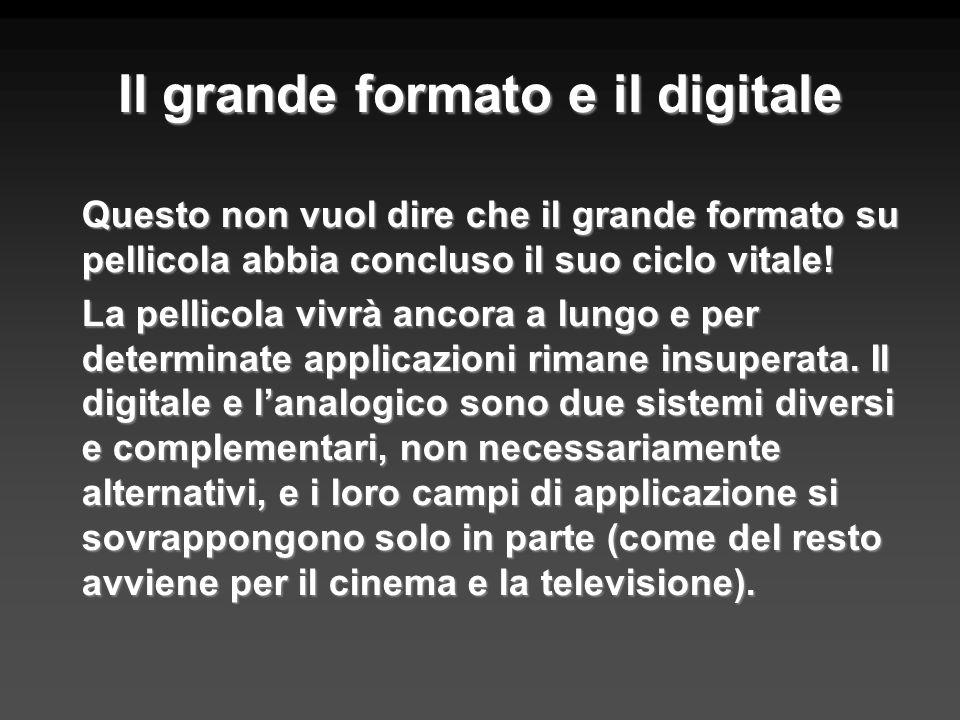 Il grande formato e il digitale Questo non vuol dire che il grande formato su pellicola abbia concluso il suo ciclo vitale! La pellicola vivrà ancora