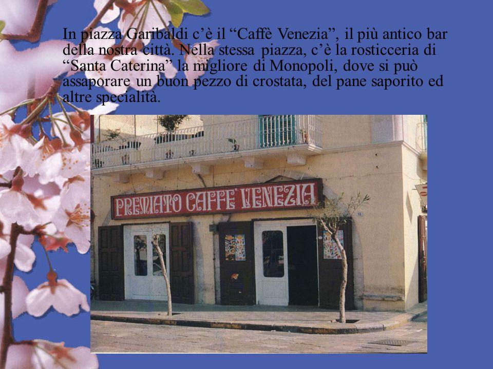 In piazza Garibaldi cè il Caffè Venezia, il più antico bar della nostra città. Nella stessa piazza, cè la rosticceria di Santa Caterina la migliore di