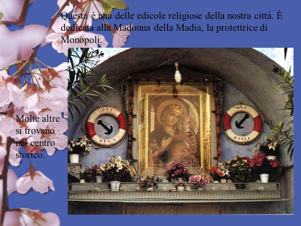 Questa è una delle edicole religiose della nostra città. È dedicata alla Madonna della Madia, la protettrice di Monopoli. Molte altre si trovano nel c