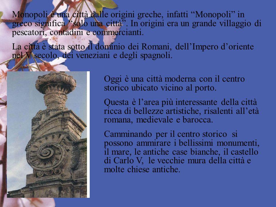 Monopoli è una città dalle origini greche, infatti Monopoli in greco significa solo una città. In origini era un grande villaggio di pescatori, contad