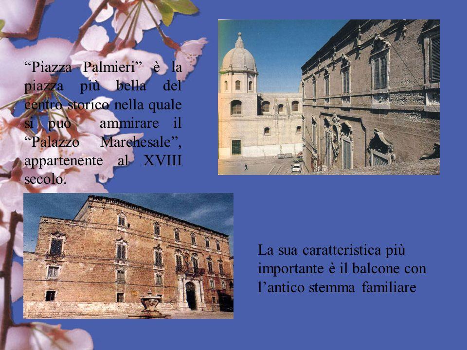 Piazza Palmieri è la piazza più bella del centro storico nella quale si può ammirare il Palazzo Marchesale, appartenente al XVIII secolo. La sua carat