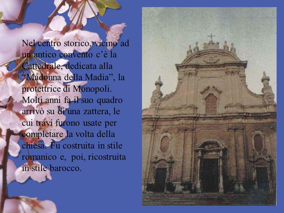Nel centro storico, vicino ad un antico convento cè la Cattedrale, dedicata alla Madonna della Madia, la protettrice di Monopoli. Molti anni fa il suo