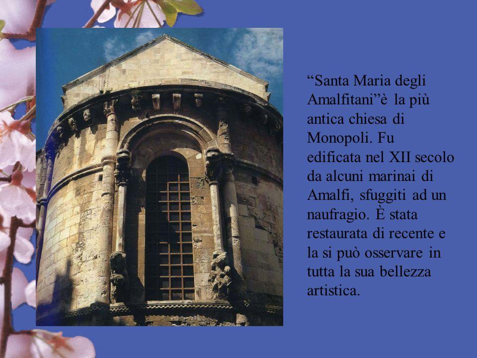 Santa Maria degli Amalfitaniè la più antica chiesa di Monopoli. Fu edificata nel XII secolo da alcuni marinai di Amalfi, sfuggiti ad un naufragio. È s