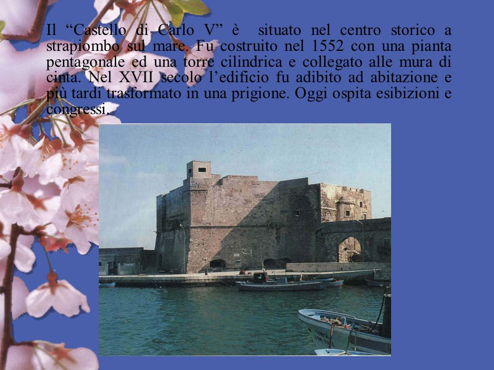 Il Castello di Carlo V è situato nel centro storico a strapiombo sul mare. Fu costruito nel 1552 con una pianta pentagonale ed una torre cilindrica e
