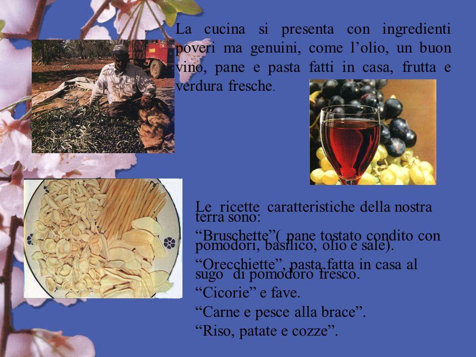 La cucina si presenta con ingredienti poveri ma genuini, come lolio, un buon vino, pane e pasta fatti in casa, frutta e verdura fresche. Le ricette ca