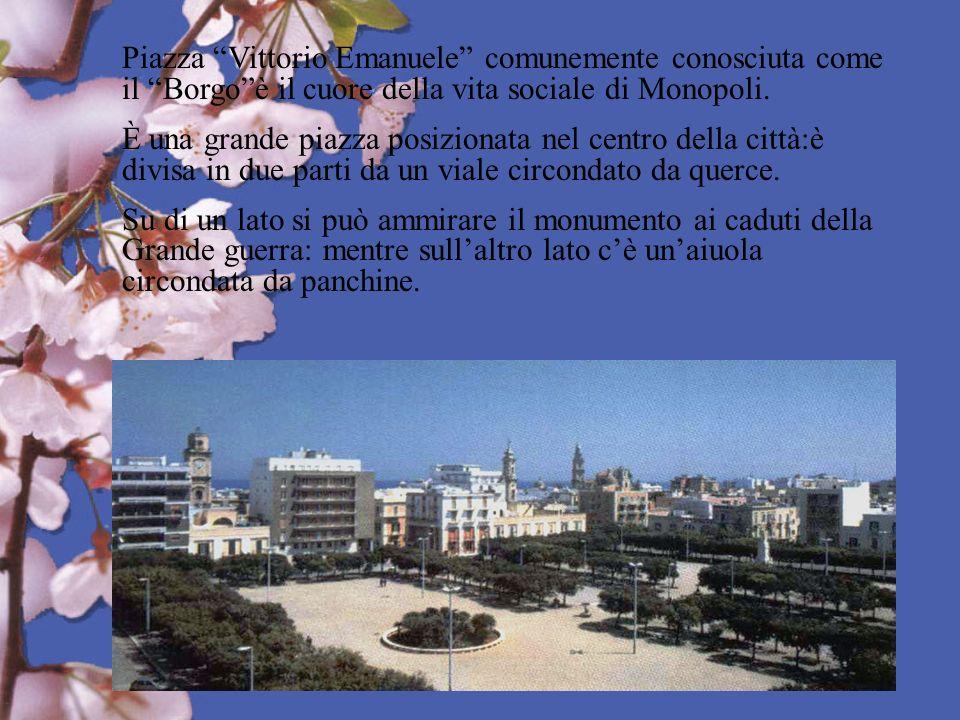 Piazza Vittorio Emanuele comunemente conosciuta come il Borgoè il cuore della vita sociale di Monopoli. È una grande piazza posizionata nel centro del