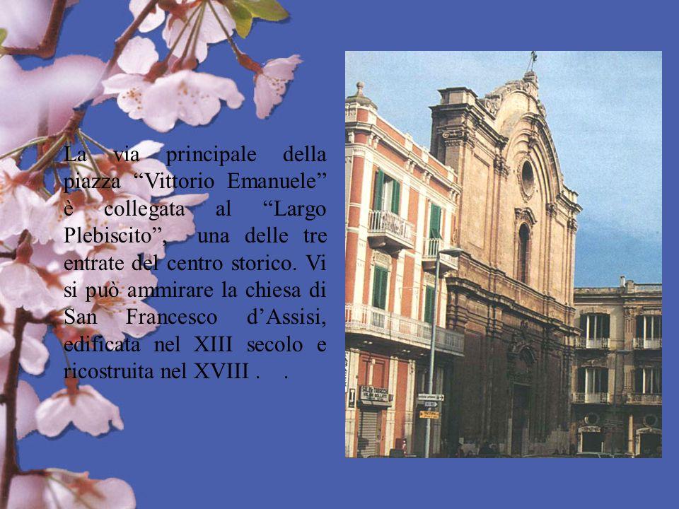 La via principale della piazza Vittorio Emanuele è collegata al Largo Plebiscito, una delle tre entrate del centro storico. Vi si può ammirare la chie