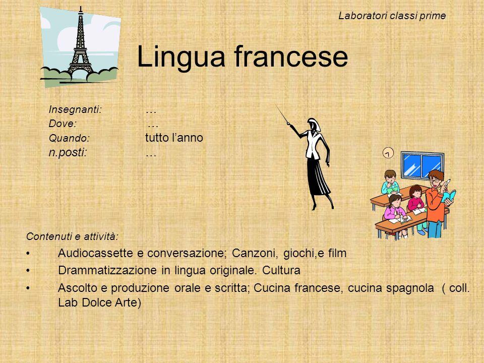 Lingua francese Insegnanti: … Dove: … Quando: tutto lanno n.posti:… Laboratori classi prime Contenuti e attività: Audiocassette e conversazione; Canzo