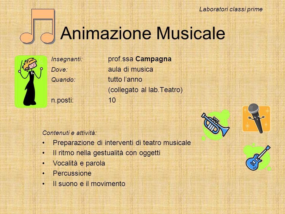 Animazione Musicale Insegnanti: prof.ssa Campagna Dove: aula di musica Quando: tutto lanno (collegato al lab.Teatro) n.posti:10 Laboratori classi prim