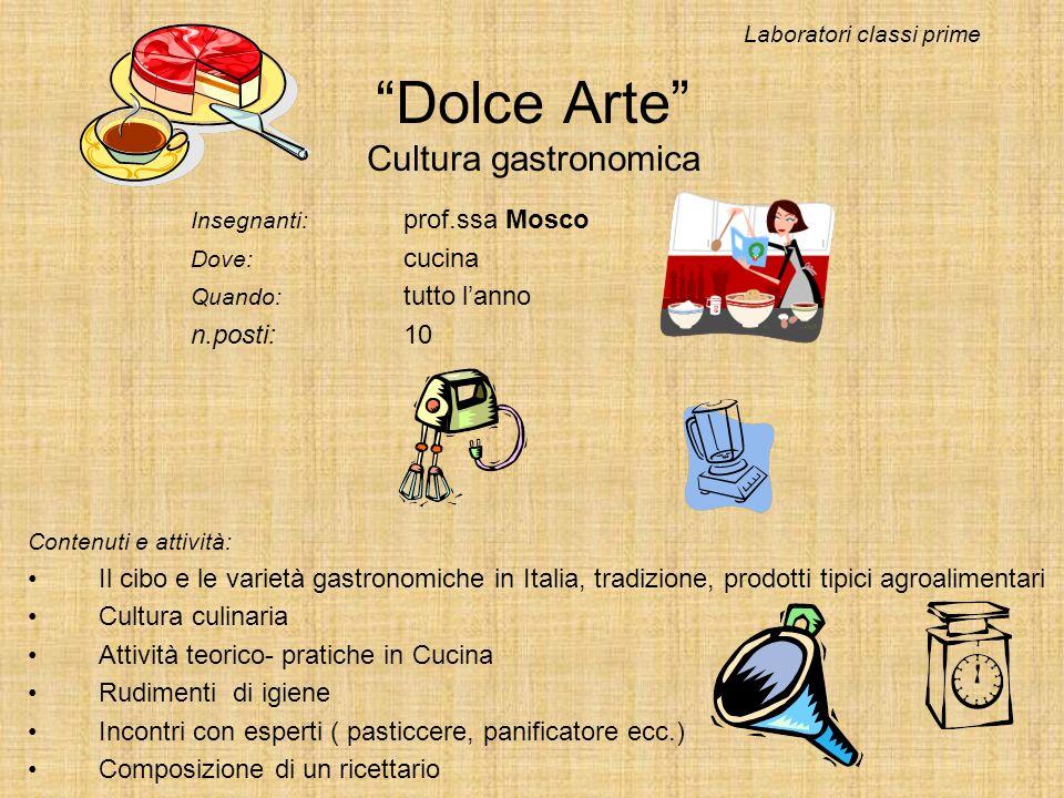 Dolce Arte Cultura gastronomica Insegnanti: prof.ssa Mosco Dove: cucina Quando: tutto lanno n.posti:10 Laboratori classi prime Contenuti e attività: I