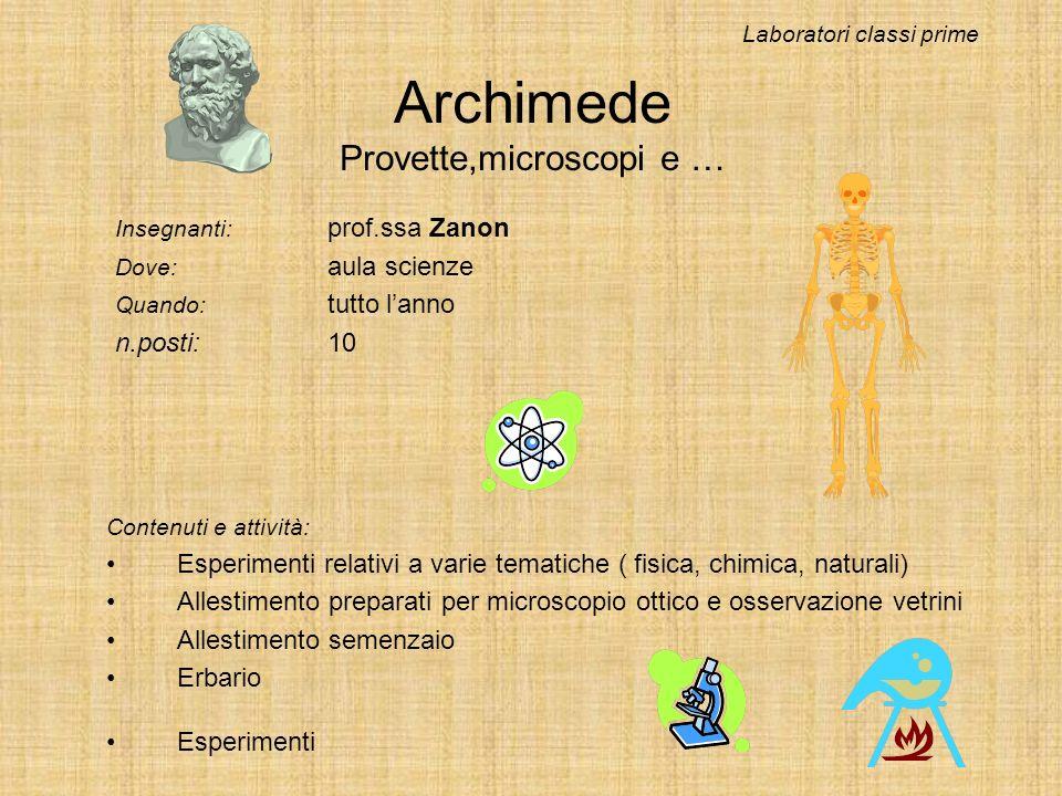 Archimede Provette,microscopi e … Insegnanti: prof.ssa Zanon Dove: aula scienze Quando: tutto lanno n.posti:10 Laboratori classi prime Contenuti e att