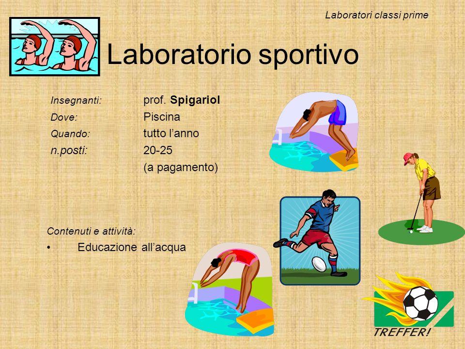 Laboratorio sportivo Insegnanti: prof. Spigariol Dove: Piscina Quando: tutto lanno n.posti:20-25 (a pagamento) Laboratori classi prime Contenuti e att