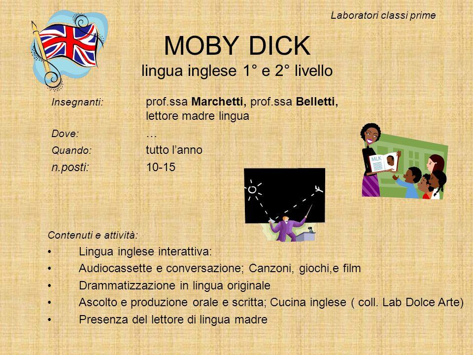 MOBY DICK lingua inglese 1° e 2° livello Insegnanti: prof.ssa Marchetti, prof.ssa Belletti, lettore madre lingua Dove: … Quando: tutto lanno n.posti:1