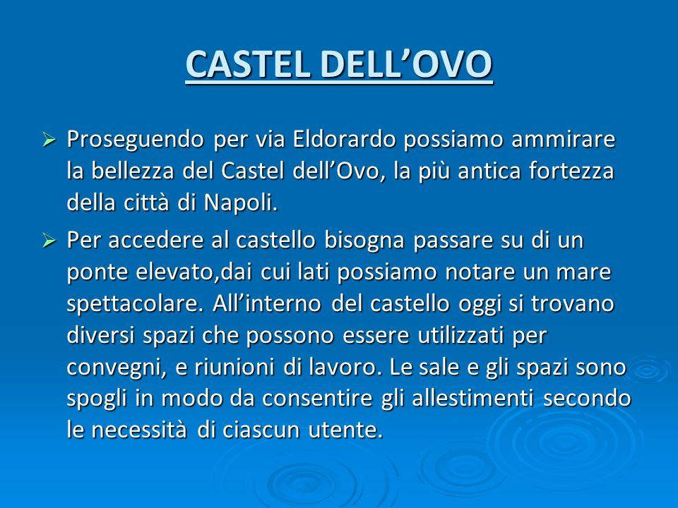 CASTEL DELLOVO Proseguendo per via Eldorardo possiamo ammirare la bellezza del Castel dellOvo, la più antica fortezza della città di Napoli. Proseguen