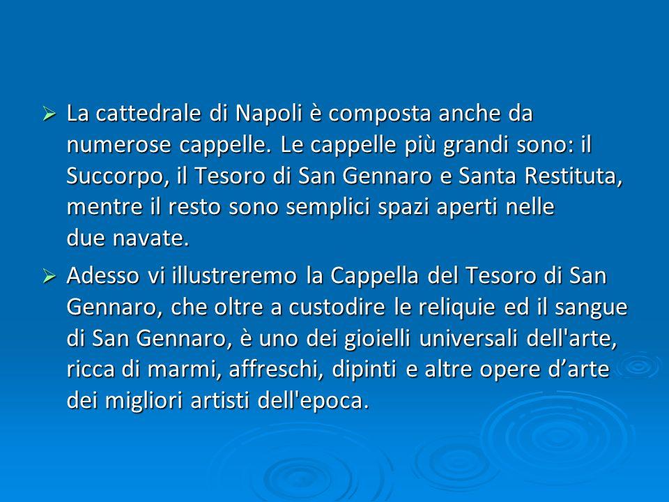 La cattedrale di Napoli è composta anche da numerose cappelle. Le cappelle più grandi sono: il Succorpo, il Tesoro di San Gennaro e Santa Restituta, m