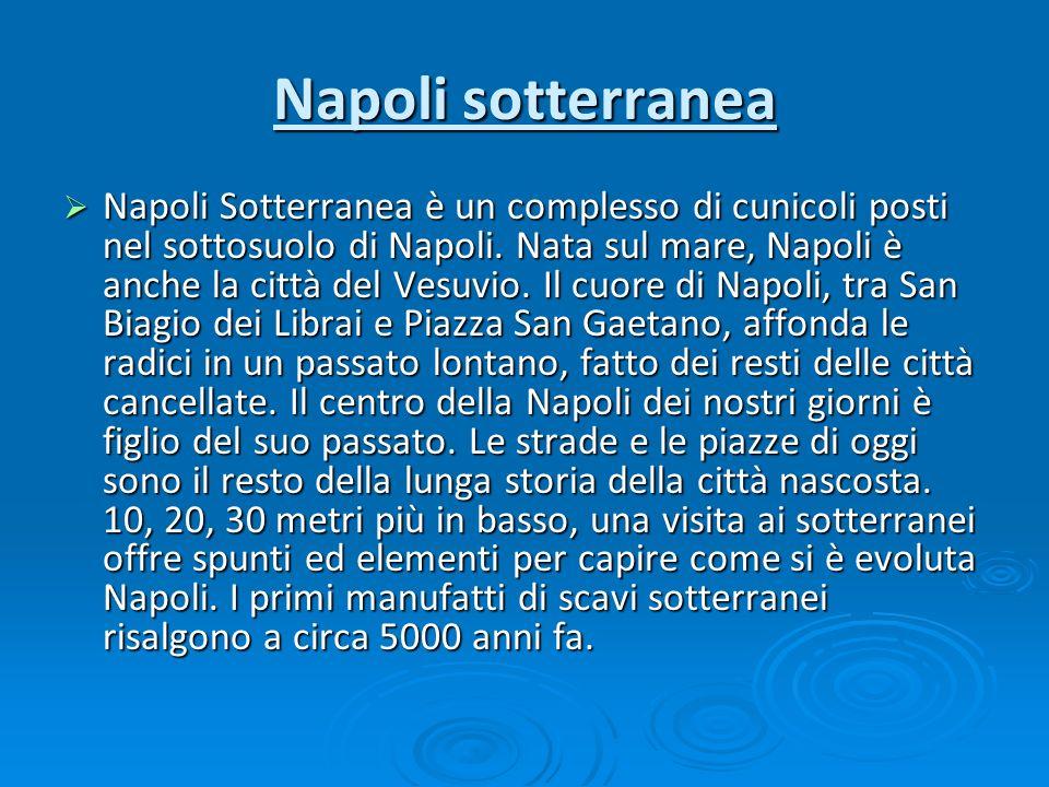 Napoli sotterranea Napoli Sotterranea è un complesso di cunicoli posti nel sottosuolo di Napoli. Nata sul mare, Napoli è anche la città del Vesuvio. I