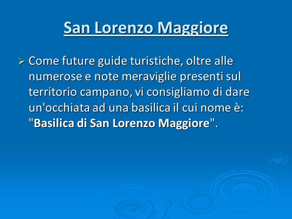 San Lorenzo Maggiore Come future guide turistiche, oltre alle numerose e note meraviglie presenti sul territorio campano, vi consigliamo di dare un'oc