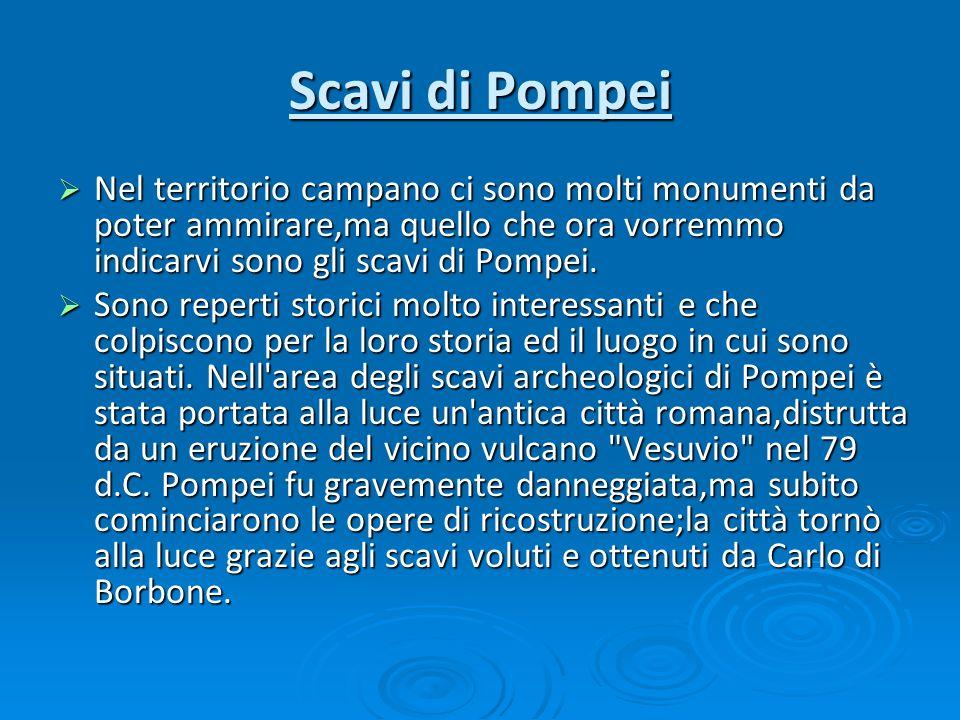 Scavi di Pompei Nel territorio campano ci sono molti monumenti da poter ammirare,ma quello che ora vorremmo indicarvi sono gli scavi di Pompei. Nel te