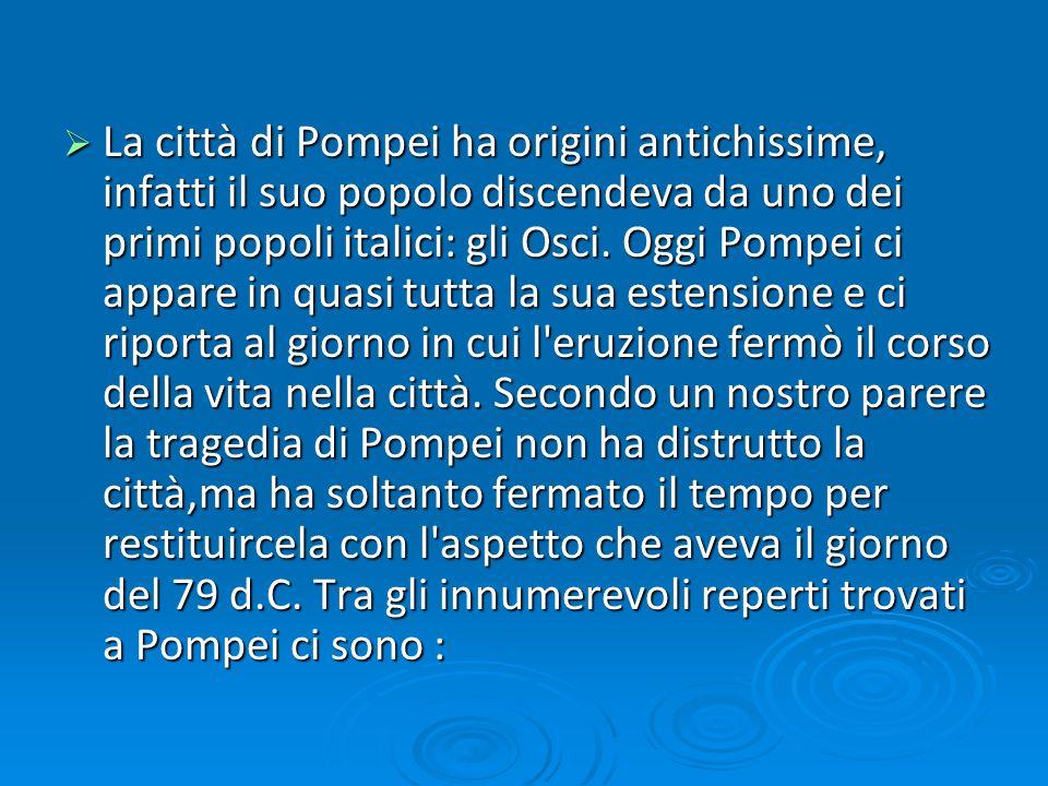 La città di Pompei ha origini antichissime, infatti il suo popolo discendeva da uno dei primi popoli italici: gli Osci. Oggi Pompei ci appare in quasi