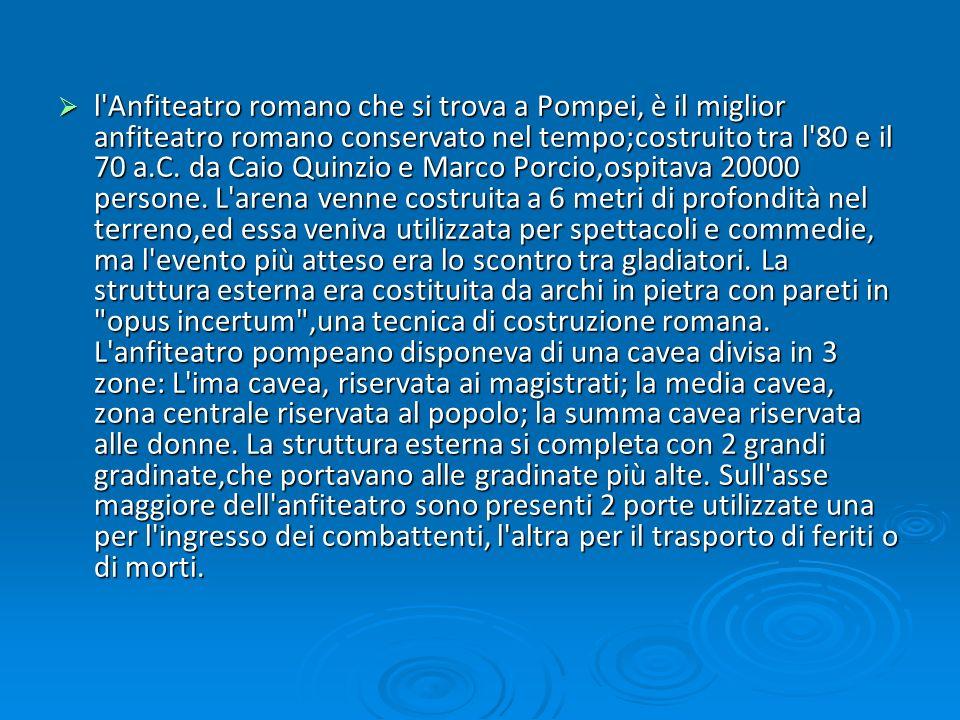 l'Anfiteatro romano che si trova a Pompei, è il miglior anfiteatro romano conservato nel tempo;costruito tra l'80 e il 70 a.C. da Caio Quinzio e Marco
