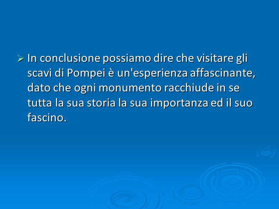 In conclusione possiamo dire che visitare gli scavi di Pompei è un'esperienza affascinante, dato che ogni monumento racchiude in se tutta la sua stori