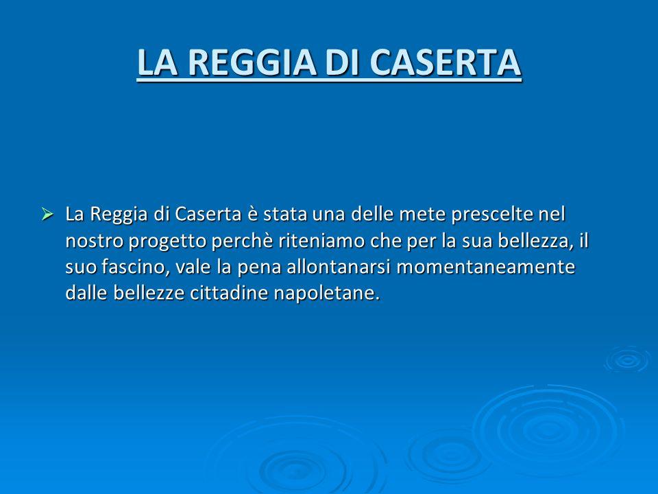 LA REGGIA DI CASERTA La Reggia di Caserta è stata una delle mete prescelte nel nostro progetto perchè riteniamo che per la sua bellezza, il suo fascin