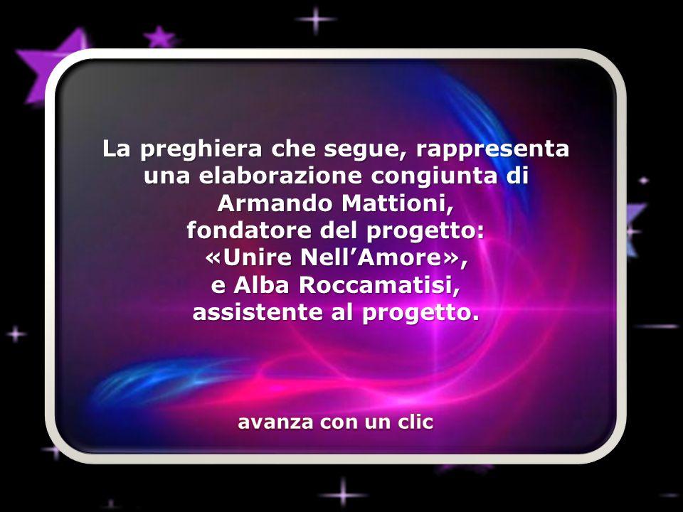 La preghiera che segue, rappresenta una elaborazione congiunta di Armando Mattioni, fondatore del progetto: «Unire NellAmore», e Alba Roccamatisi, assistente al progetto.
