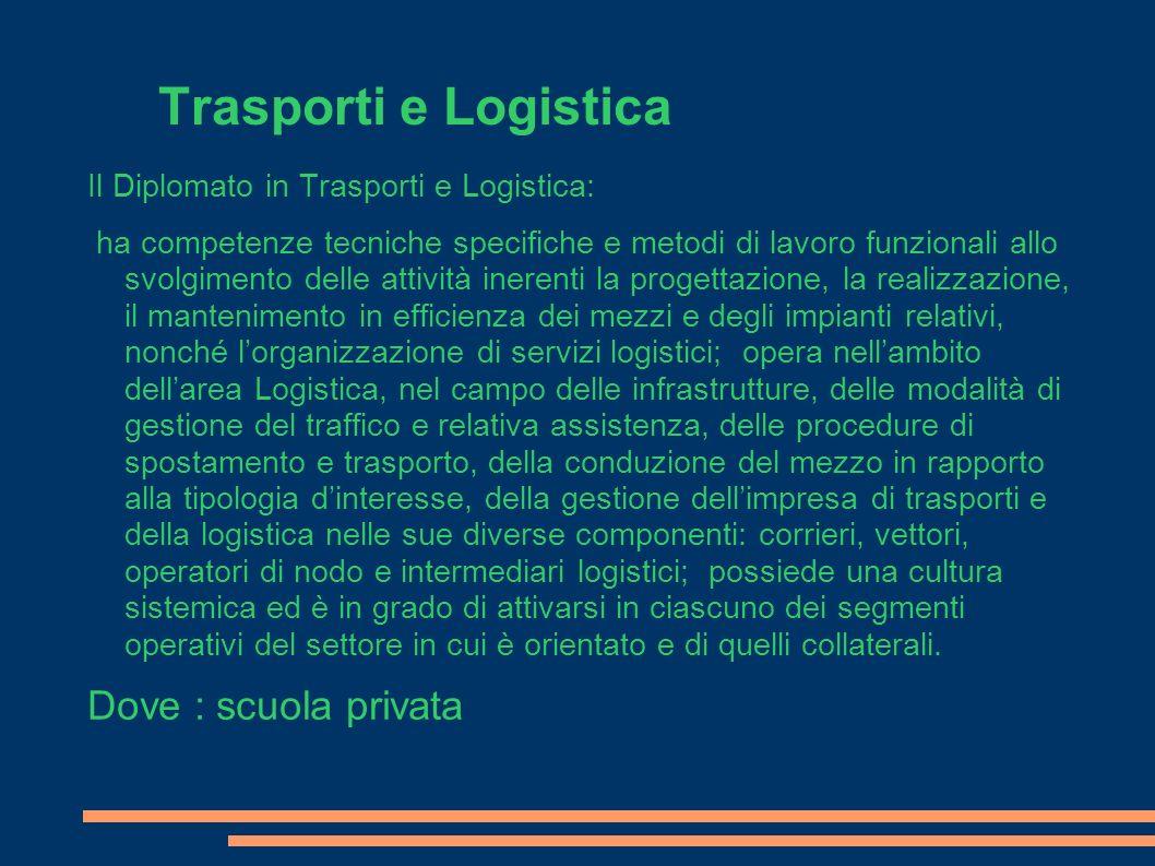 Trasporti e Logistica Il Diplomato in Trasporti e Logistica: ha competenze tecniche specifiche e metodi di lavoro funzionali allo svolgimento delle at
