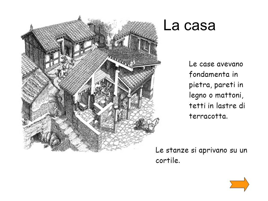 La casa Le case avevano fondamenta in pietra, pareti in legno o mattoni, tetti in lastre di terracotta. Le stanze si aprivano su un cortile.