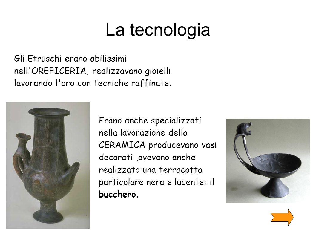 La tecnologia Gli Etruschi erano abilissimi nell'OREFICERIA, realizzavano gioielli lavorando l'oro con tecniche raffinate. Erano anche specializzati n