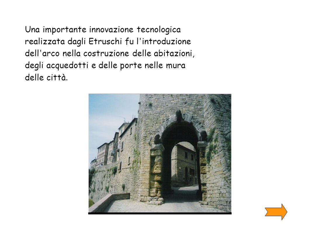 Una importante innovazione tecnologica realizzata dagli Etruschi fu l'introduzione dell'arco nella costruzione delle abitazioni, degli acquedotti e de