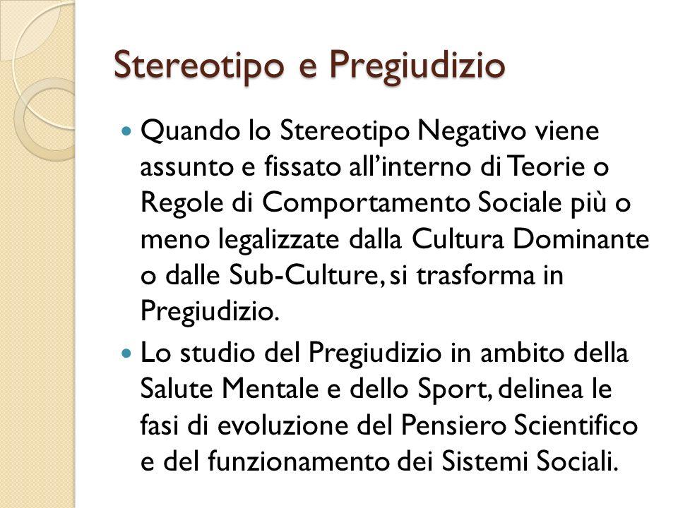 Stereotipo e Pregiudizio Quando lo Stereotipo Negativo viene assunto e fissato allinterno di Teorie o Regole di Comportamento Sociale più o meno legalizzate dalla Cultura Dominante o dalle Sub-Culture, si trasforma in Pregiudizio.